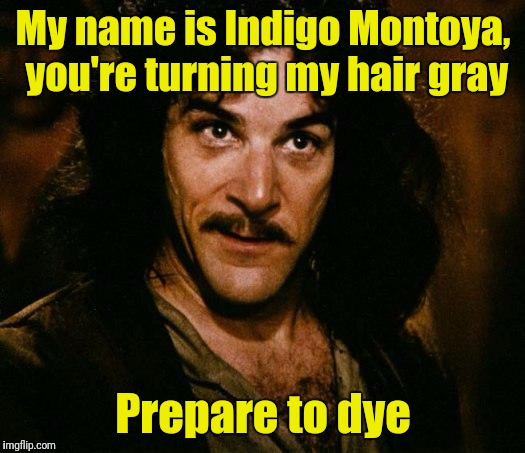 Inigo Montoya Meme | My name is Indigo Montoya, you're turning my hair gray Prepare to dye | image tagged in memes,inigo montoya | made w/ Imgflip meme maker