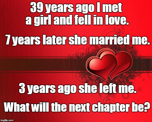 What will the next chapter be? |  39 years ago I met a girl and fell in love. 7 years later she married me. 3 years ago she left me. What will the next chapter be? | image tagged in valentines day,broken heart,heartbreak,next,chapter | made w/ Imgflip meme maker