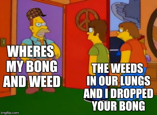 Simpsons Grandpa | WHERES MY BONG AND WEED THE WEEDS IN OUR LUNGS AND I DROPPED YOUR BONG | image tagged in memes,simpsons grandpa,scumbag | made w/ Imgflip meme maker