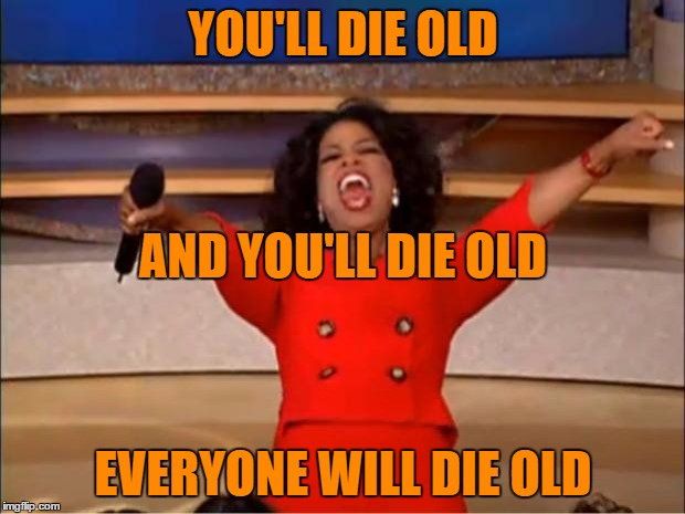 Oprah You Get A Meme | YOU'LL DIE OLD EVERYONE WILL DIE OLD AND YOU'LL DIE OLD | image tagged in memes,oprah you get a | made w/ Imgflip meme maker