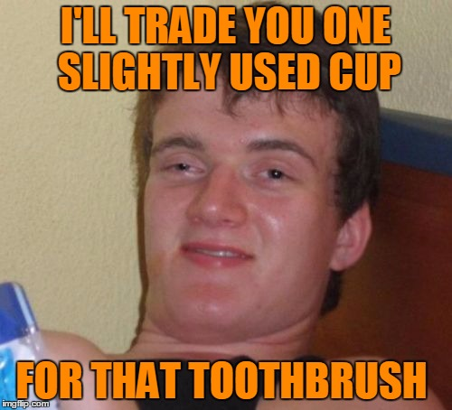 10 Guy Meme | I'LL TRADE YOU ONE SLIGHTLY USED CUP FOR THAT TOOTHBRUSH | image tagged in memes,10 guy | made w/ Imgflip meme maker