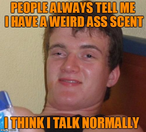 10 Guy Meme | PEOPLE ALWAYS TELL ME I HAVE A WEIRD ASS SCENT I THINK I TALK NORMALLY | image tagged in memes,10 guy | made w/ Imgflip meme maker