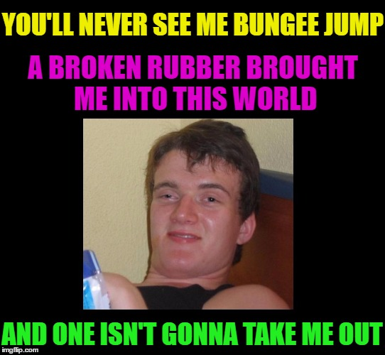 High Highschooler | YOU'LL NEVER SEE ME BUNGEE JUMP AND ONE ISN'T GONNA TAKE ME OUT A BROKEN RUBBER BROUGHT ME INTO THIS WORLD | image tagged in memes,funny,10 guy,high highschooler,high,weed | made w/ Imgflip meme maker
