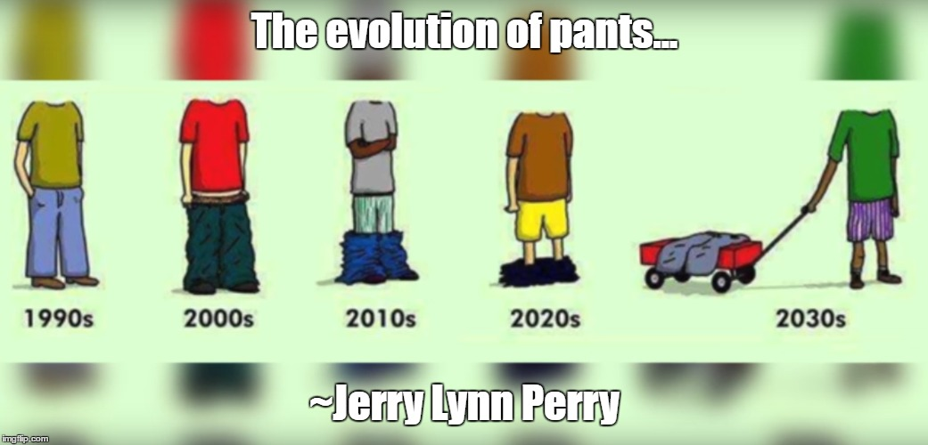 Stupidity at it's finest... | The evolution of pants... ~Jerry Lynn Perry | image tagged in fashion,sagging,saggythugpants | made w/ Imgflip meme maker