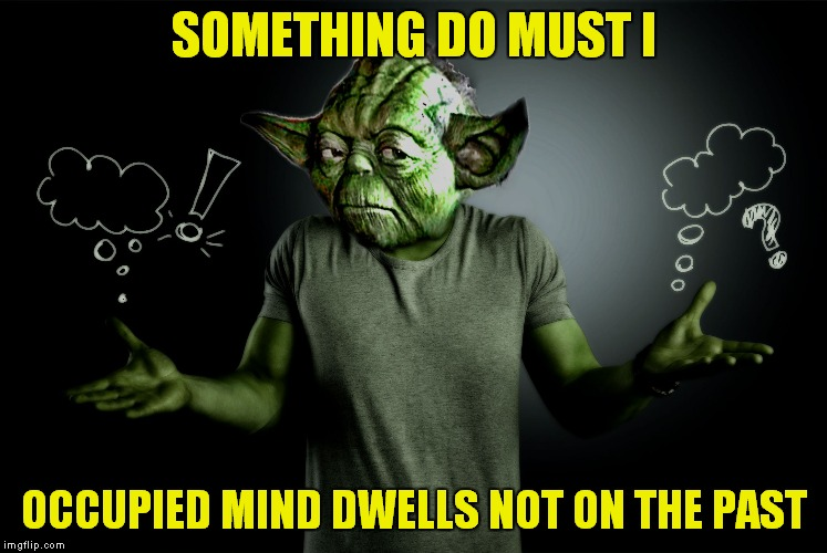 yoda shrug | SOMETHING DO MUST I OCCUPIED MIND DWELLS NOT ON THE PAST | image tagged in yoda shrug | made w/ Imgflip meme maker
