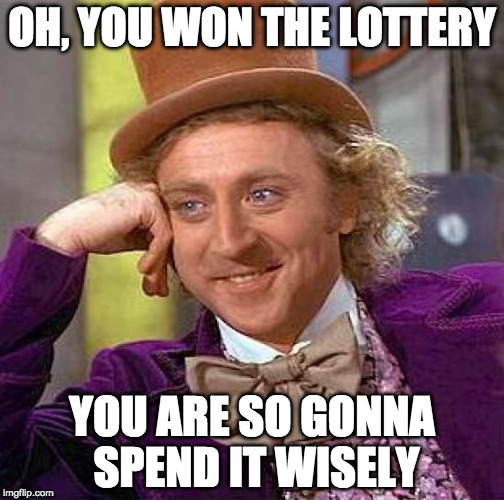 What I say to all the lottery winners | OH, YOU WON THE LOTTERY YOU ARE SO GONNA SPEND IT WISELY | image tagged in memes,lottery,condescending wonka,buggylememe | made w/ Imgflip meme maker