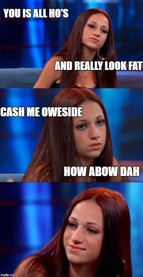 Danielle is so cool | YOU IS ALL HO'S HOW ABOW DAH CASH ME OWESIDE AND REALLY LOOK FAT | image tagged in bad pun danielle,memes,dr phil,danielle --- cash me outside,roses are red | made w/ Imgflip meme maker