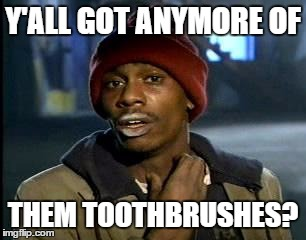 Y'all Got Any More Of That Meme | Y'ALL GOT ANYMORE OF THEM TOOTHBRUSHES? | image tagged in memes,yall got any more of | made w/ Imgflip meme maker