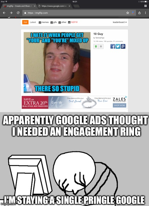 APPARENTLY GOOGLE ADS THOUGHT I NEEDED AN ENGAGEMENT RING I'M STAYING A SINGLE PRINGLE GOOGLE | image tagged in google ads,computer guy facepalm | made w/ Imgflip meme maker