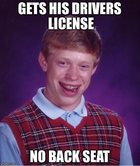 Bad Luck Brian Meme | GETS HIS DRIVERS LICENSE NO BACK SEAT | image tagged in memes,bad luck brian | made w/ Imgflip meme maker