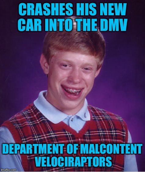 Bad Luck Brian Meme | CRASHES HIS NEW CAR INTO THE DMV DEPARTMENT OF MALCONTENT VELOCIRAPTORS | image tagged in memes,bad luck brian | made w/ Imgflip meme maker