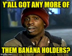 Y'all Got Any More Of That Meme | Y'ALL GOT ANY MORE OF THEM BANANA HOLDERS? | image tagged in memes,yall got any more of | made w/ Imgflip meme maker