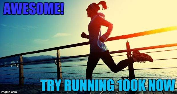 AWESOME! TRY RUNNING 100K NOW | made w/ Imgflip meme maker