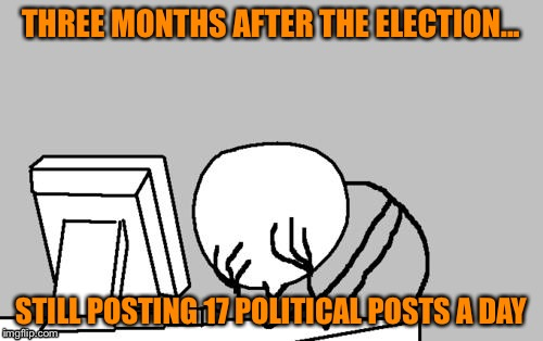 Political posts  | THREE MONTHS AFTER THE ELECTION... STILL POSTING 17 POLITICAL POSTS A DAY | image tagged in memes,computer guy facepalm | made w/ Imgflip meme maker