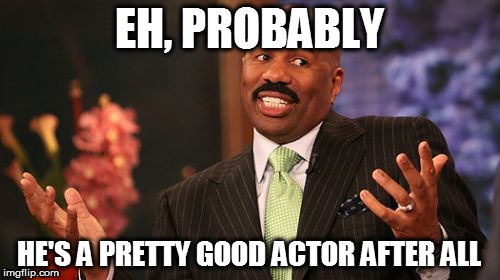 Steve Harvey Meme | EH, PROBABLY HE'S A PRETTY GOOD ACTOR AFTER ALL | image tagged in memes,steve harvey | made w/ Imgflip meme maker