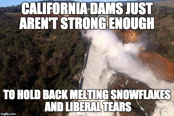 California dams overpowered by melting snowflakes and liberals | CALIFORNIA DAMS JUST AREN'T STRONG ENOUGH TO HOLD BACK MELTING SNOWFLAKES AND LIBERAL TEARS | image tagged in liberals,california,snowflakes | made w/ Imgflip meme maker