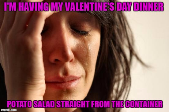 It's not really a sad thing..I am actually enjoying it.  | I'M HAVING MY VALENTINE'S DAY DINNER POTATO SALAD STRAIGHT FROM THE CONTAINER | image tagged in memes,first world problems | made w/ Imgflip meme maker