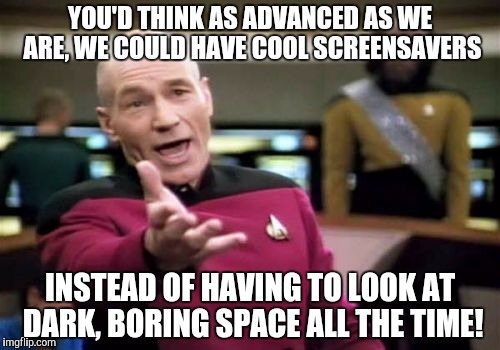The fact that this show came before that technology is no excuse! | YOU'D THINK AS ADVANCED AS WE ARE, WE COULD HAVE COOL SCREENSAVERS INSTEAD OF HAVING TO LOOK AT DARK, BORING SPACE ALL THE TIME! | image tagged in memes,picard wtf | made w/ Imgflip meme maker