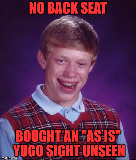 "Bad Luck Brian Meme | NO BACK SEAT BOUGHT AN ""AS IS"" YUGO SIGHT UNSEEN 
