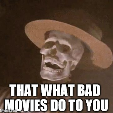 THAT WHAT BAD MOVIES DO TO YOU | made w/ Imgflip meme maker