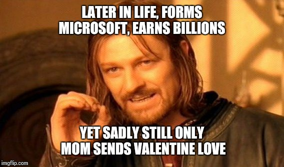 One Does Not Simply Meme | LATER IN LIFE, FORMS MICROSOFT, EARNS BILLIONS YET SADLY STILL ONLY MOM SENDS VALENTINE LOVE | image tagged in memes,one does not simply | made w/ Imgflip meme maker