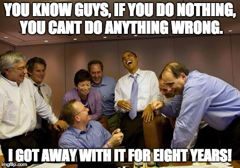 Do Nothing | YOU KNOW GUYS, IF YOU DO NOTHING, YOU CANT DO ANYTHING WRONG. I GOT AWAY WITH IT FOR EIGHT YEARS! | image tagged in obama laughing full,donald trump | made w/ Imgflip meme maker