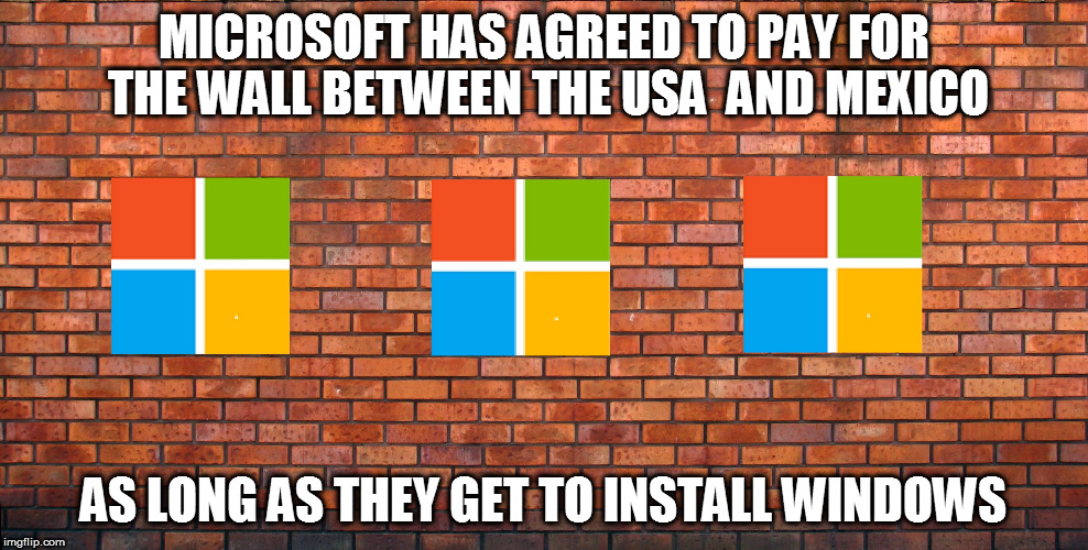 Windows Wall OS | MICROSOFT HAS AGREED TO PAY FOR THE WALL BETWEEN THE USA  AND MEXICO AS LONG AS THEY GET TO INSTALL WINDOWS | image tagged in windows,mexican wall,os | made w/ Imgflip meme maker
