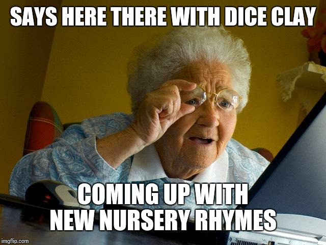 Grandma Finds The Internet Meme | SAYS HERE THERE WITH DICE CLAY COMING UP WITH NEW NURSERY RHYMES | image tagged in memes,grandma finds the internet | made w/ Imgflip meme maker