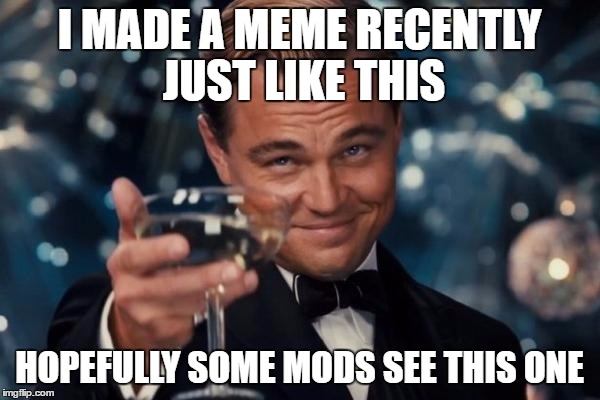 Leonardo Dicaprio Cheers Meme | I MADE A MEME RECENTLY JUST LIKE THIS HOPEFULLY SOME MODS SEE THIS ONE | image tagged in memes,leonardo dicaprio cheers | made w/ Imgflip meme maker