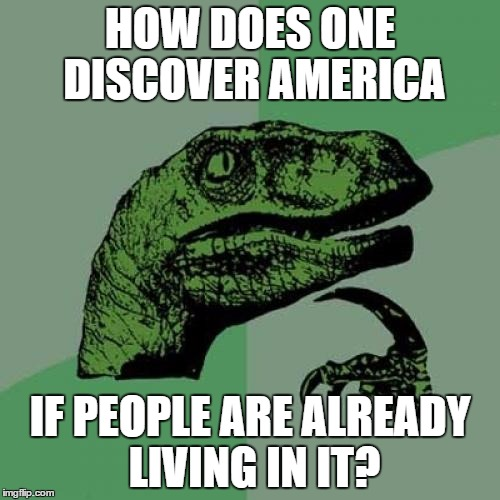 Philosoraptor Meme | HOW DOES ONE DISCOVER AMERICA IF PEOPLE ARE ALREADY LIVING IN IT? | image tagged in memes,philosoraptor | made w/ Imgflip meme maker