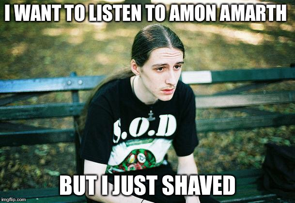 First World Metal Problems | I WANT TO LISTEN TO AMON AMARTH BUT I JUST SHAVED | image tagged in first world metal problems,amon amarth,beard,shaved | made w/ Imgflip meme maker
