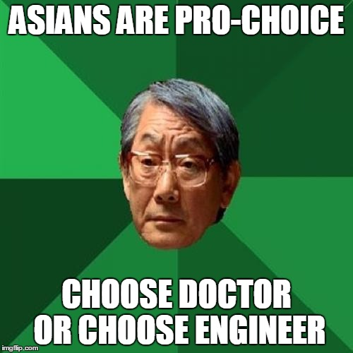 High Expectations Asian Father Meme | ASIANS ARE PRO-CHOICE CHOOSE DOCTOR OR CHOOSE ENGINEER | image tagged in memes,high expectations asian father | made w/ Imgflip meme maker