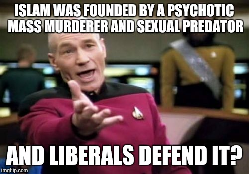 Defending innocent Muslims who were simply born into Islam and defending ISLAM are two completely different things | ISLAM WAS FOUNDED BY A PSYCHOTIC MASS MURDERER AND SEXUAL PREDATOR AND LIBERALS DEFEND IT? | image tagged in memes,picard wtf | made w/ Imgflip meme maker