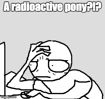 A radioactive pony?!? | made w/ Imgflip meme maker