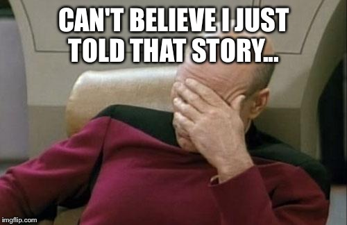 Captain Picard Facepalm Meme | CAN'T BELIEVE I JUST TOLD THAT STORY... | image tagged in memes,captain picard facepalm | made w/ Imgflip meme maker