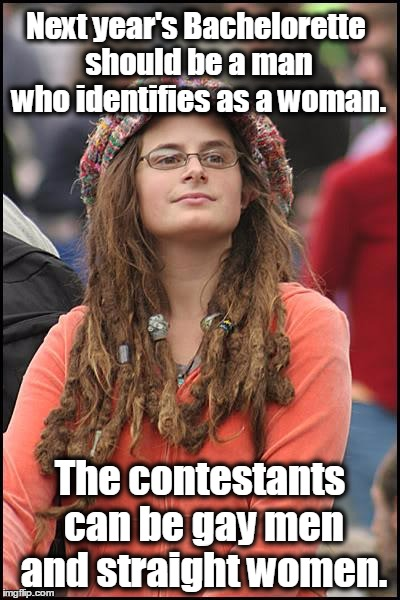 College Liberal |  Next year's Bachelorette should be a man who identifies as a woman. The contestants can be gay men and straight women. | image tagged in memes,college liberal,bachelorette,transgender,lgbt | made w/ Imgflip meme maker