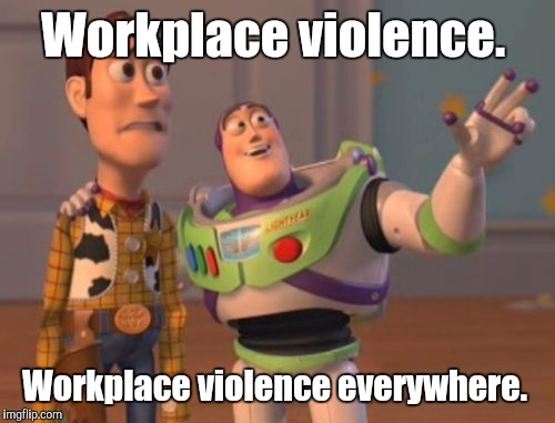 X, X Everywhere Meme | Workplace violence. Workplace violence everywhere. | image tagged in memes,x x everywhere | made w/ Imgflip meme maker