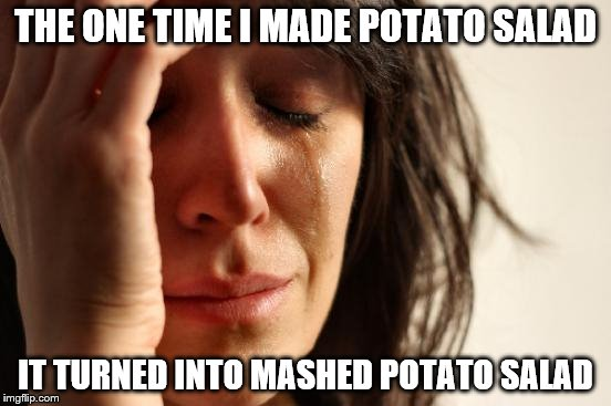 First World Problems Meme | THE ONE TIME I MADE POTATO SALAD IT TURNED INTO MASHED POTATO SALAD | image tagged in memes,first world problems | made w/ Imgflip meme maker