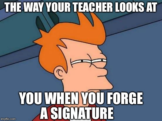 Futurama Fry Meme | THE WAY YOUR TEACHER LOOKS AT YOU WHEN YOU FORGE A SIGNATURE | image tagged in memes,futurama fry | made w/ Imgflip meme maker