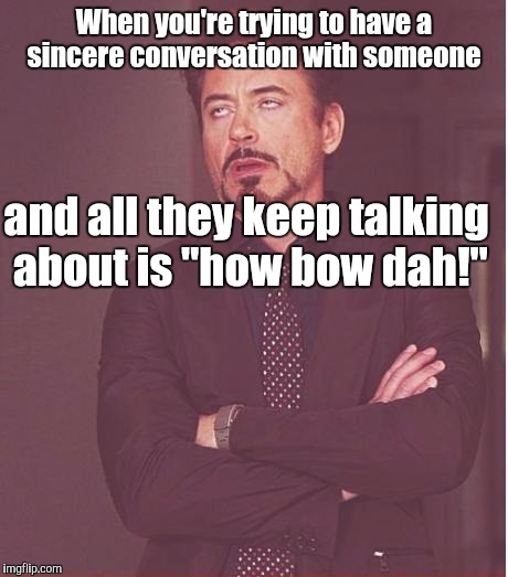 "Face You Make Robert Downey Jr Meme | When you're trying to have a sincere conversation with someone and all they keep talking about is ""how bow dah!"" 