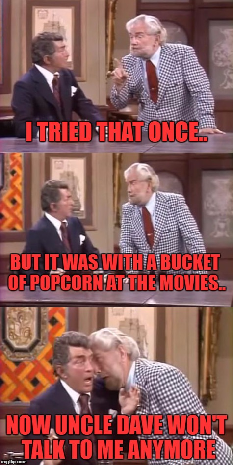 drunk foster jokes | I TRIED THAT ONCE.. NOW UNCLE DAVE WON'T TALK TO ME ANYMORE BUT IT WAS WITH A BUCKET OF POPCORN AT THE MOVIES.. | image tagged in drunk foster jokes | made w/ Imgflip meme maker