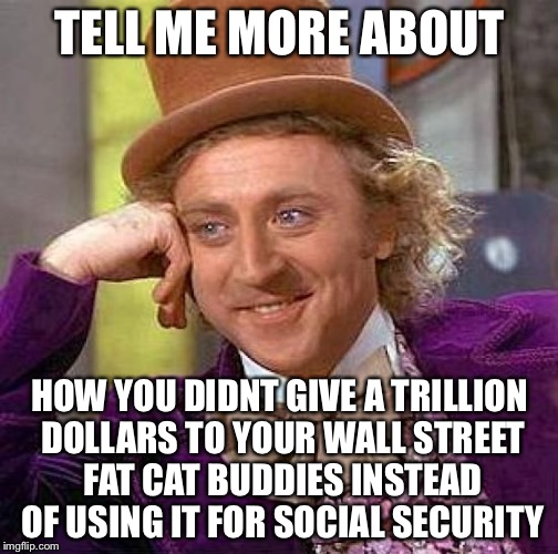 Creepy Condescending Wonka Meme | TELL ME MORE ABOUT HOW YOU DIDNT GIVE A TRILLION DOLLARS TO YOUR WALL STREET FAT CAT BUDDIES INSTEAD OF USING IT FOR SOCIAL SECURITY | image tagged in memes,creepy condescending wonka | made w/ Imgflip meme maker