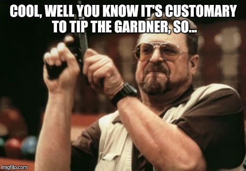 Am I The Only One Around Here Meme | COOL, WELL YOU KNOW IT'S CUSTOMARY TO TIP THE GARDNER, SO... | image tagged in memes,am i the only one around here | made w/ Imgflip meme maker