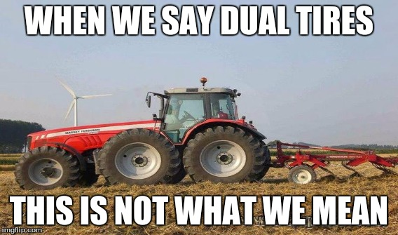 WHEN WE SAY DUAL TIRES THIS IS NOT WHAT WE MEAN | image tagged in massey ferguson,tractors,memes | made w/ Imgflip meme maker