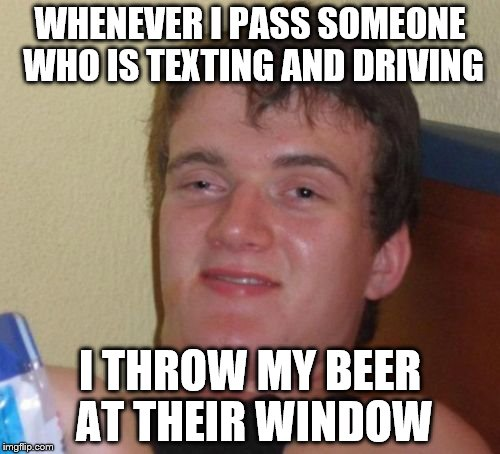 Texting & Driving | WHENEVER I PASS SOMEONE WHO IS TEXTING AND DRIVING I THROW MY BEER AT THEIR WINDOW | image tagged in memes,10 guy | made w/ Imgflip meme maker