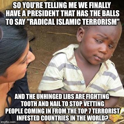 "Third World Skeptical Kid Meme | SO YOU'RE TELLING ME WE FINALLY HAVE A PRESIDENT THAT HAS THE BALLS TO SAY ""RADICAL ISLAMIC TERRORISM"" AND THE UNHINGED LIBS ARE FIGHTING TO 