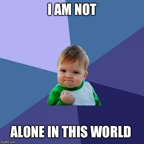 Success Kid Meme | I AM NOT ALONE IN THIS WORLD | image tagged in memes,success kid | made w/ Imgflip meme maker
