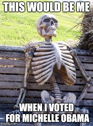 Waiting Skeleton | THIS WOULD BE ME WHEN I VOTED FOR MICHELLE OBAMA | image tagged in memes,waiting skeleton | made w/ Imgflip meme maker