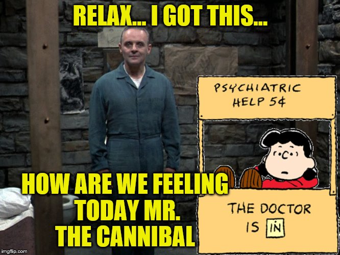 Well, Lucy - have the lambs stopped screaming?  | RELAX... I GOT THIS... HOW ARE WE FEELING TODAY MR. THE CANNIBAL | image tagged in memes,peanuts,lucy vs hannibal | made w/ Imgflip meme maker