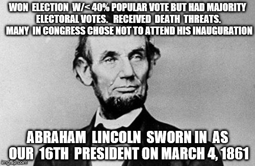 WON  ELECTION  W/< 40% POPULAR VOTE BUT HAD MAJORITY ELECTORAL VOTES.   RECEIVED  DEATH  THREATS.  MANY  IN CONGRESS CHOSE NOT TO ATTEND HIS | image tagged in abraham lincoln | made w/ Imgflip meme maker